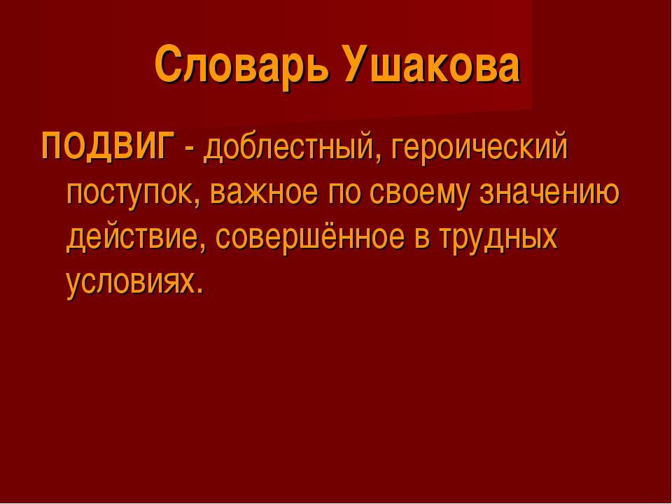 Словарь Ушакова ПОДВИГ - доблестный, героический поступок, важное по своему з...