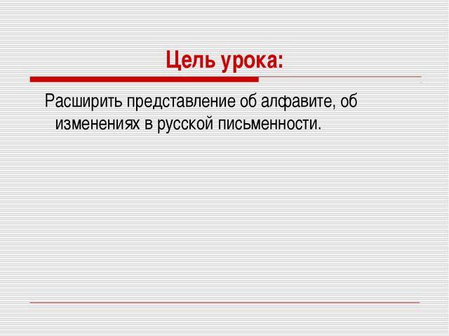 Цель урока: Расширить представление об алфавите, об изменениях в русской пись...