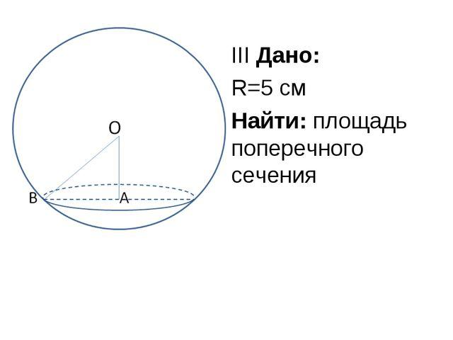 III Дано: R=5 см Найти: площадь поперечного сечения