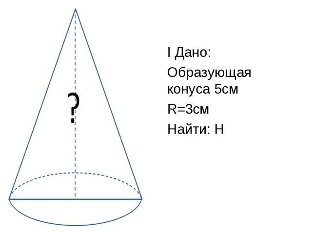 I Дано: Образующая конуса 5см R=3см Найти: H