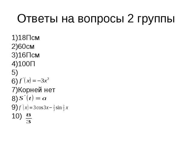Ответы на вопросы 2 группы 1)18Псм 2)60см 3)16Псм 4)100П 5) 6) 7)Корней нет 8...
