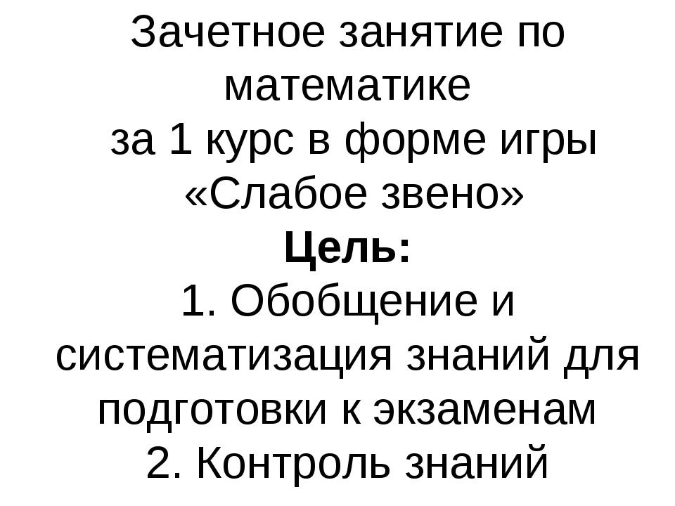 Зачетное занятие по математике за 1 курс в форме игры «Слабое звено» Цель: 1....