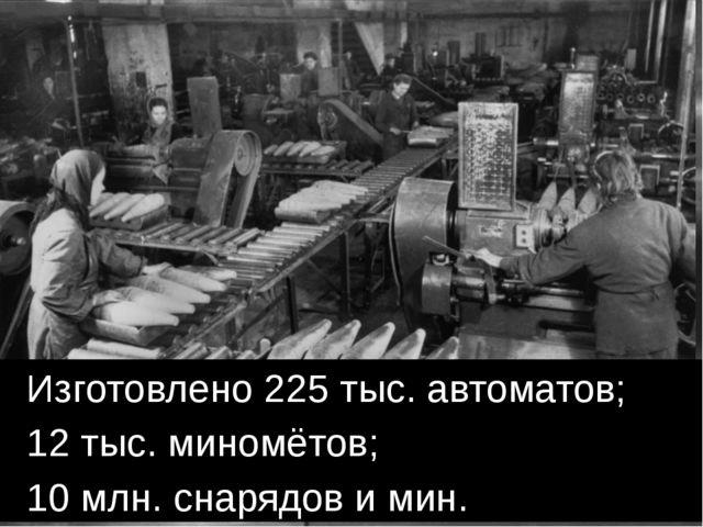 Изготовлено 225 тыс. автоматов; 12 тыс. миномётов; 10 млн. снарядов и мин.