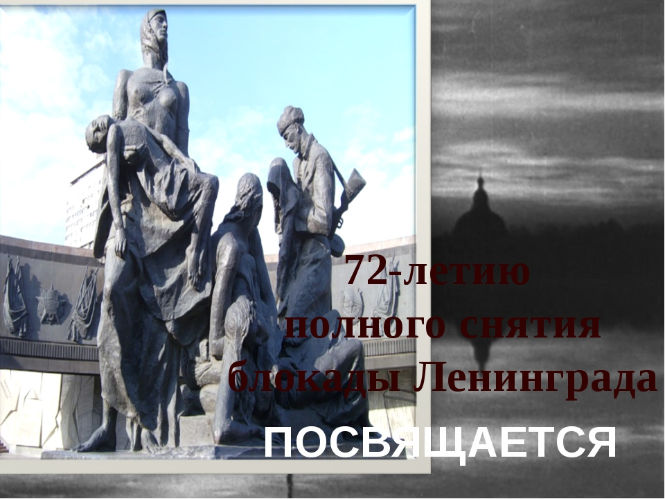 ПОСВЯЩАЕТСЯ  72-летию полного снятия блокады Ленинграда