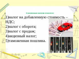 К косвенным налогам относятся: 1)налог на добавленную стоимость – НДС; 2)нало