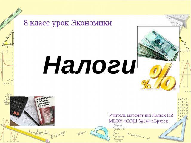 8 класс урок Экономики Налоги Учитель математики Калюк Г.Р. МБОУ «СОШ №14» г....