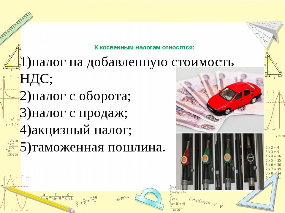 К косвенным налогам относятся: 1)налог на добавленную стоимость – НДС; 2)нало...