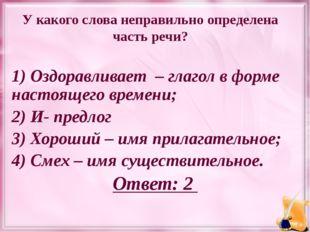 У какого слова неправильно определена часть речи? 1) Оздоравливает – глагол в