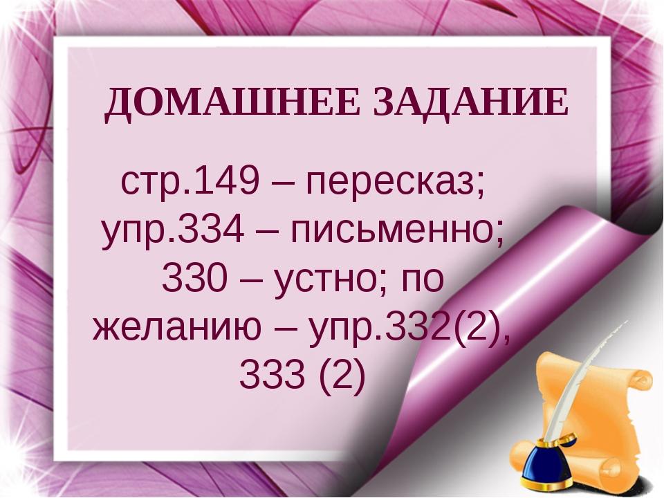ДОМАШНЕЕ ЗАДАНИЕ стр.149 – пересказ; упр.334 – письменно; 330 – устно; по жел...