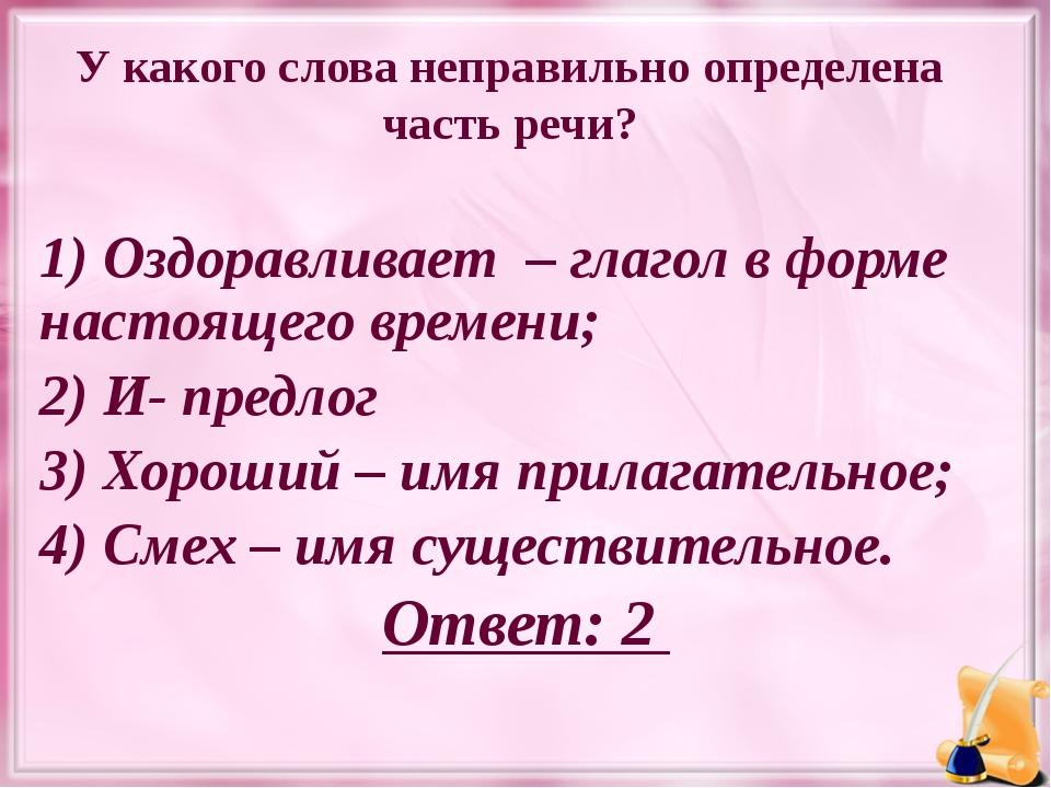 У какого слова неправильно определена часть речи? 1) Оздоравливает – глагол в...