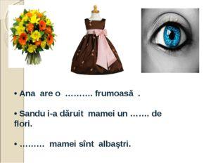 • Ana are o ………. frumoasă . • Sandu i-a dăruit mamei un ……. de flori. • ………