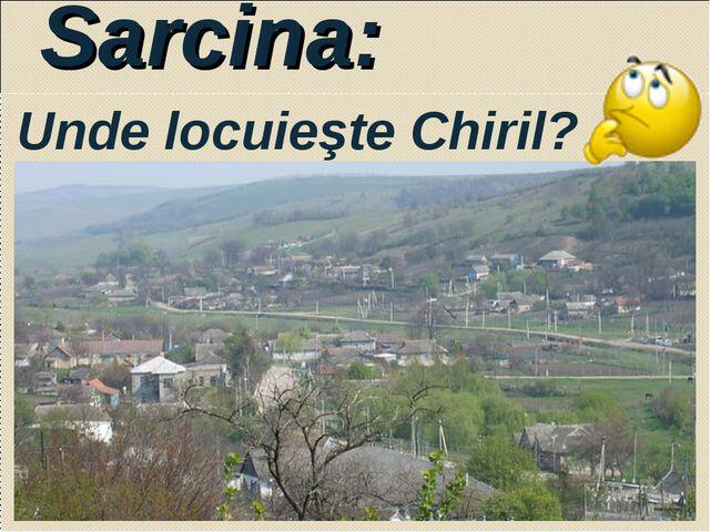 Sarcina: Unde locuieşte Chiril?