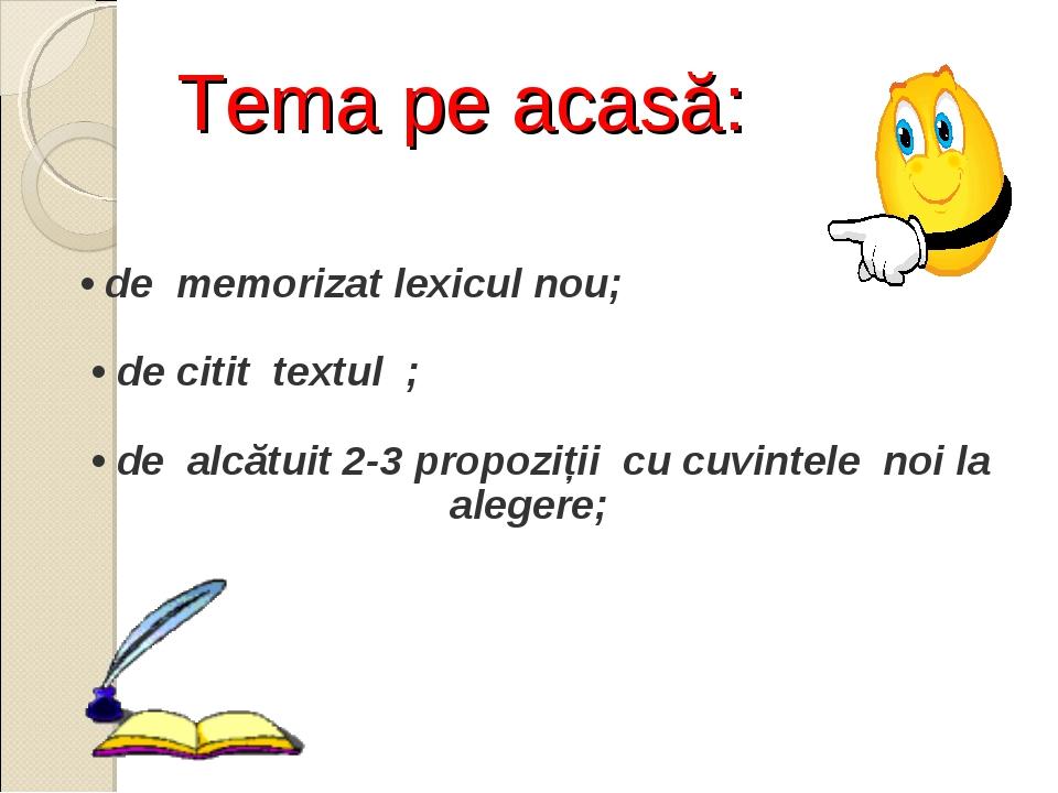 Tema pe acasă: • de memorizat lexicul nou; • de citit textul ; • de alcătuit...