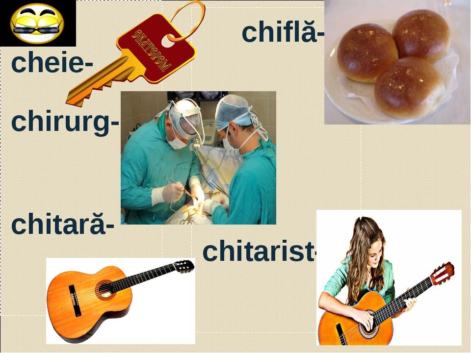 cheie- chirurg- chitară- chiflă- chitarist-