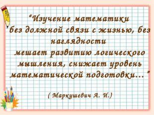 """""""Изучение математики без должной связи с жизнью, без наглядности мешает разви"""