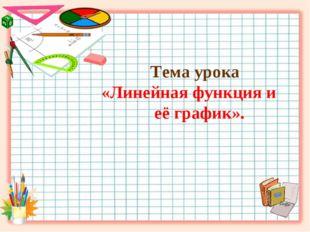 Тема урока «Линейная функция и её график».