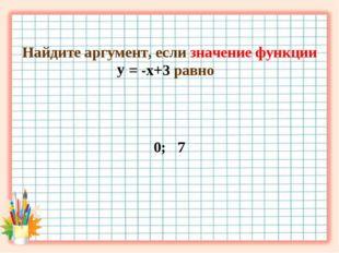 Найдите аргумент, если значение функции = -х+3 равно 0; 7 у