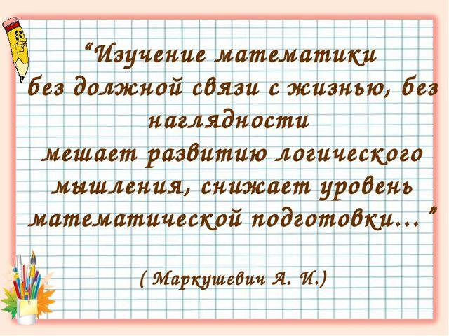 """""""Изучение математики без должной связи с жизнью, без наглядности мешает разви..."""