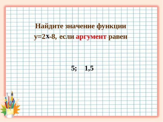 Найдите значение функции у=2 -8, если аргумент равен 5; 1,5 х