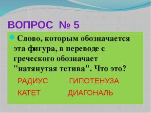 ВОПРОС № 5 Слово, которым обозначается эта фигура, в переводе с греческого об