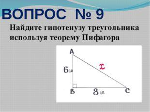 Найдите гипотенузу треугольника используя теорему Пифагора ВОПРОС № 9
