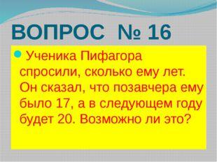 ВОПРОС № 16 Ученика Пифагора спросили, сколько ему лет. Он сказал, что позавч