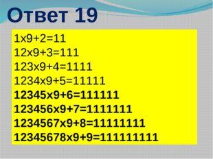 Ответ 19 1х9+2=11 12х9+3=111 123х9+4=1111 1234х9+5=11111 12345х9+6=111111 123