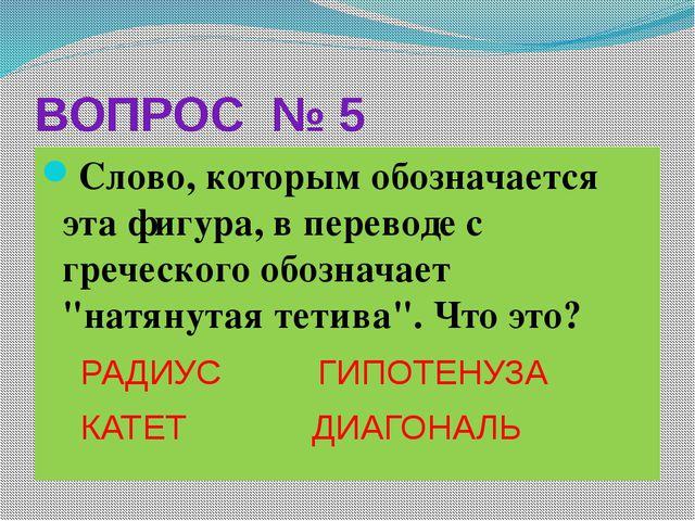 ВОПРОС № 5 Слово, которым обозначается эта фигура, в переводе с греческого об...