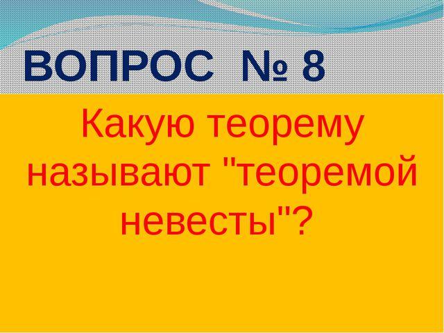 """ВОПРОС № 8 Какую теорему называют """"теоремой невесты""""?"""