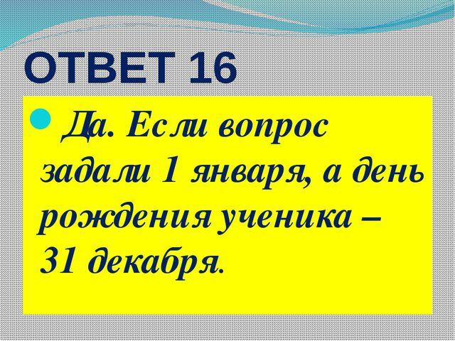 ОТВЕТ 16 Да. Если вопрос задали 1 января, а день рождения ученика – 31 декабря.
