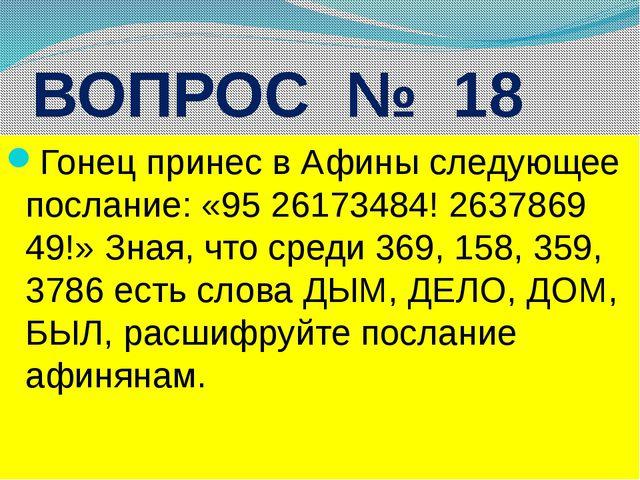 ВОПРОС № 18 Гонец принес в Афины следующее послание: «95 26173484! 2637869 49...