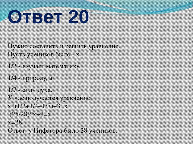 Ответ 20 Нужно составить и решить уравнение. Пусть учеников было - x. 1/2 - и...