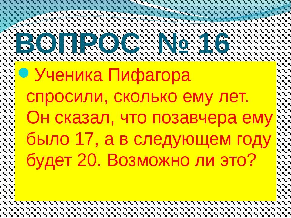 ВОПРОС № 16 Ученика Пифагора спросили, сколько ему лет. Он сказал, что позавч...