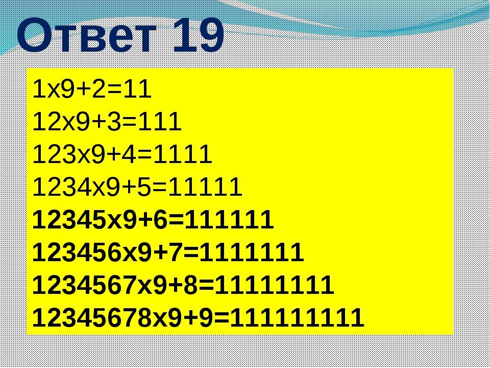 Ответ 19 1х9+2=11 12х9+3=111 123х9+4=1111 1234х9+5=11111 12345х9+6=111111 123...