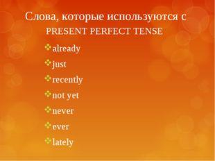 Слова, которые используются с PRESENT PERFECT TENSE already just recently not