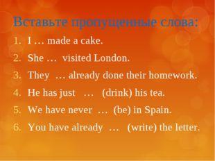 Вставьте пропущенные слова: I … made a cake. She … visited London. They … alr