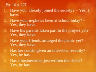 Ex. 14 p. 127 Have you already joined the society? – Yes, I have. Have your n