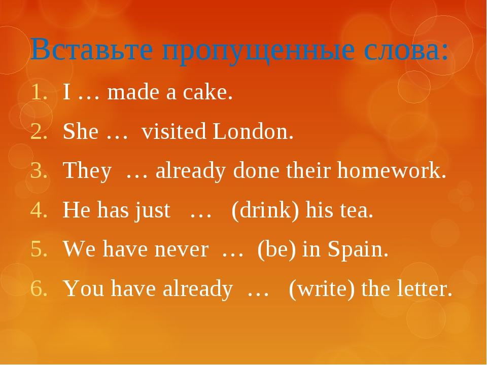 Вставьте пропущенные слова: I … made a cake. She … visited London. They … alr...