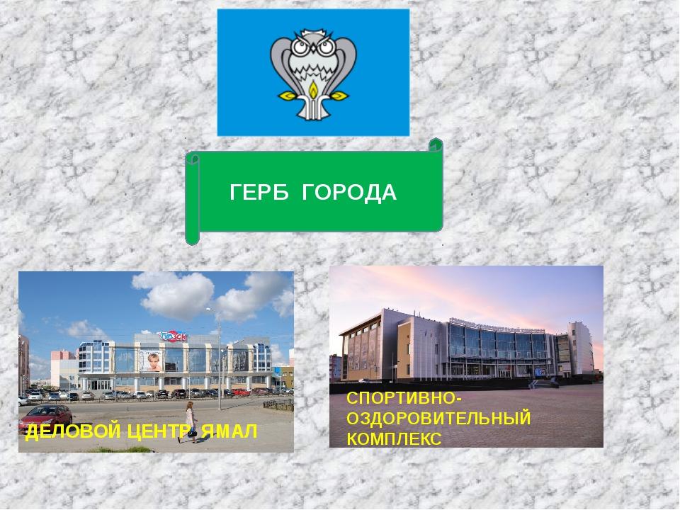 ДЕЛОВОЙ ЦЕНТР ЯМАЛ СПОРТИВНО-ОЗДОРОВИТЕЛЬНЫЙ КОМПЛЕКС ГЕРБ ГОРОДА
