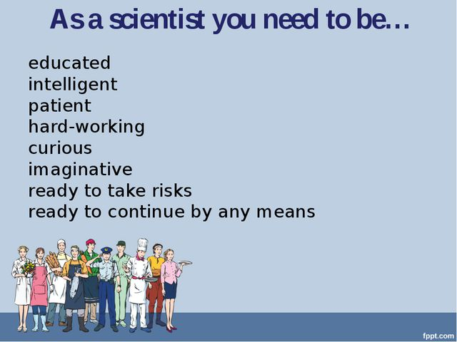 As a scientist you need to be… educated intelligent patient hard-working curi...