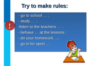 Try to make rules: - go to school … ; - study… ; listen to the teachers … ; b