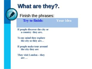 Finish the phrases: What are they?. Try to finish:	Your idea If people discov