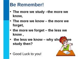 The more we study –the more we know, The more we know – the more we forget, t