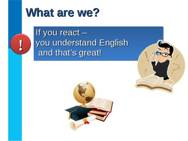 If you react – you understand English and that's great! What are we?