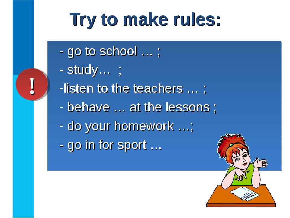 Try to make rules: - go to school … ; - study… ; listen to the teachers … ; b...