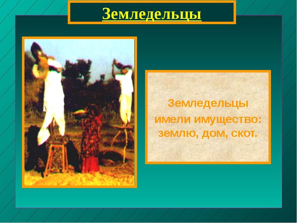 Земледельцы Земледельцы имели имущество: землю, дом, скот.