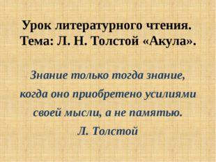 Урок литературного чтения. Тема: Л. Н. Толстой «Акула». Знание только тогда з