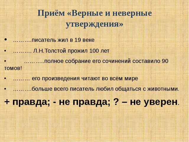 Приём «Верные и неверные утверждения» •……….писатель жил в 19 веке •………. Л.Н...