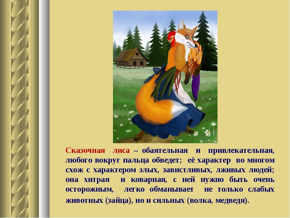 Сказочная лиса – обаятельная и привлекательная, любого вокруг пальца обведет;...