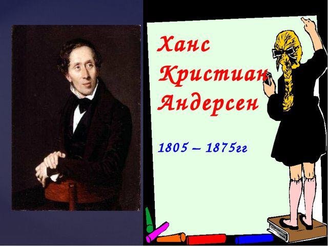 Ханс Кристиан Андерсен 1805 – 1875гг